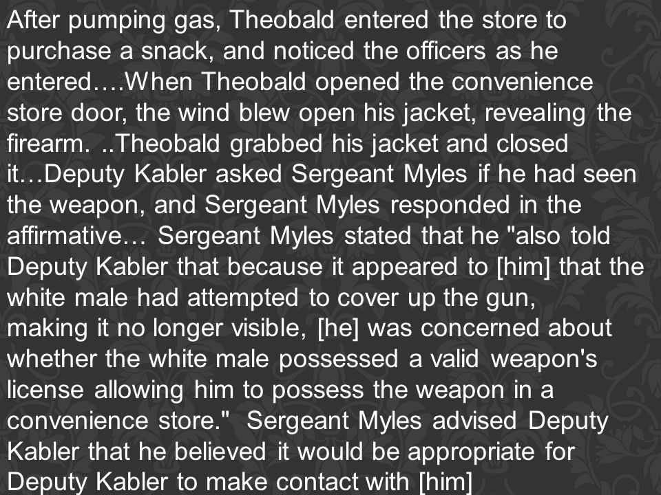 After pumping gas, Theobald entered the store to purchase a snack, and noticed the officers as he entered….When Theobald opened the convenience store door, the wind blew open his jacket, revealing the firearm. ..Theobald grabbed his jacket and closed it…Deputy Kabler asked Sergeant Myles if he had seen the weapon, and Sergeant Myles responded in the affirmative… Sergeant Myles stated that he also told Deputy Kabler that because it appeared to [him] that the white male had attempted to cover up the gun,